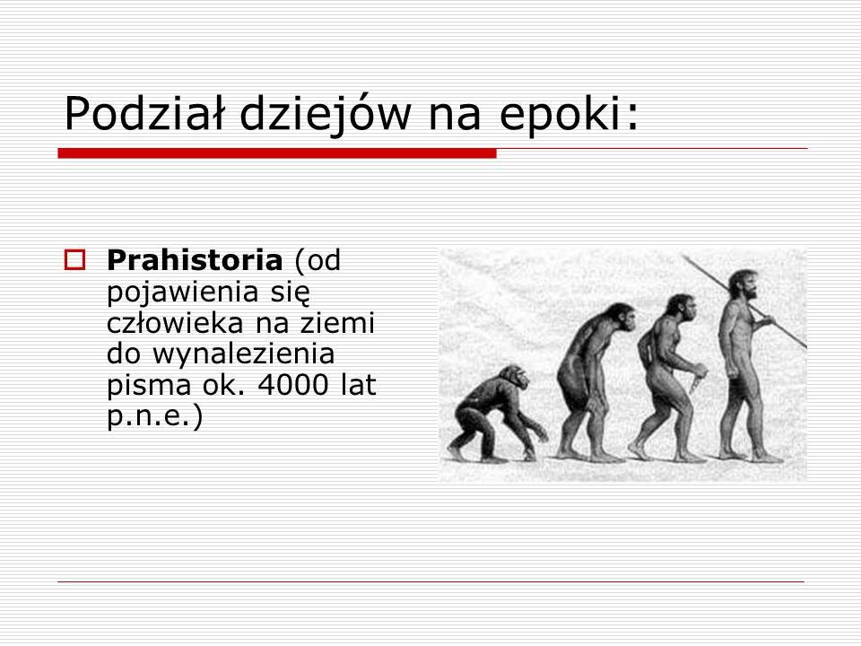 Podział dziejów na epoki:  Prahistoria (od pojawienia się człowieka na ziemi do wynalezienia pisma ok. 4000 lat p.n.e.)