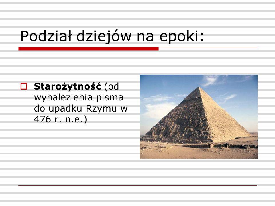 Podział dziejów na epoki:  Starożytność (od wynalezienia pisma do upadku Rzymu w 476 r. n.e.)