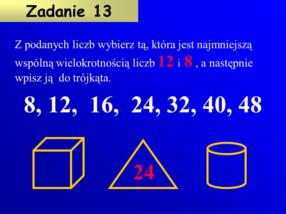 1, 2, 3, 4, 6, 8, 12, 24 Wypisz wszystkie dzielniki liczby 24. Zadanie 12