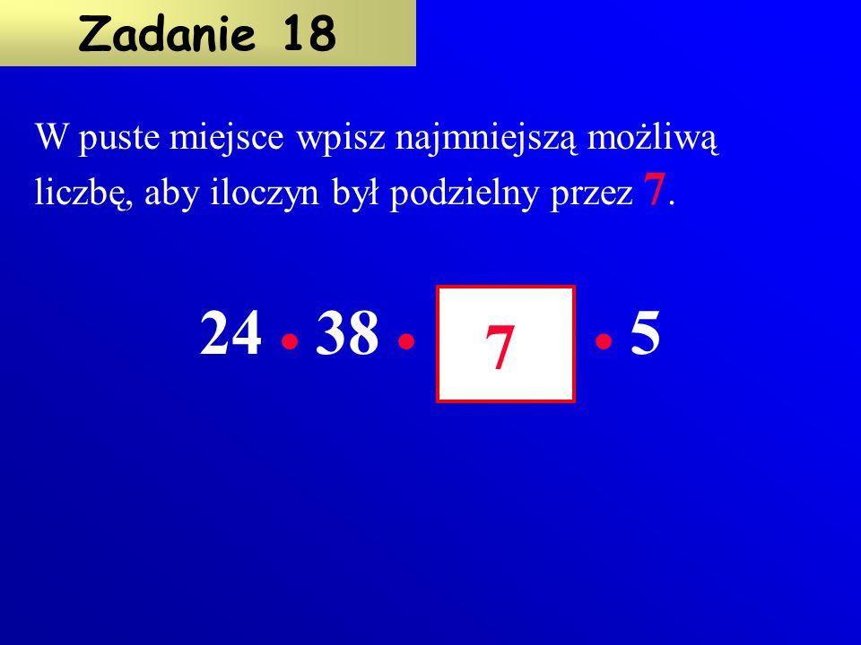 Nie wykonując obliczeń, oceń czy iloczyn 12  27  40 jest podzielny przez: 2 3 5 7 Właściwą liczbę podkreśl kolorem czerwonym. Zadanie 17 Iloczyn je