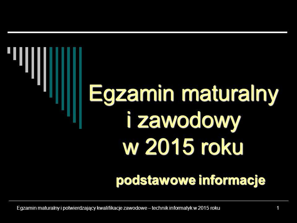 1 Egzamin maturalny i zawodowy w 2015 roku podstawowe informacje Egzamin maturalny i potwierdzający kwalifikacje zawodowe – technik informatyk w 2015