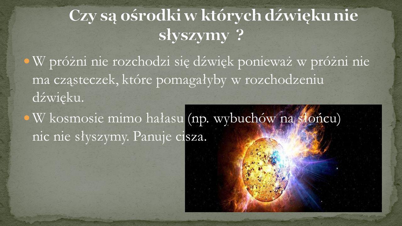 W próżni nie rozchodzi się dźwięk ponieważ w próżni nie ma cząsteczek, które pomagałyby w rozchodzeniu dźwięku. W kosmosie mimo hałasu (np. wybuchów n