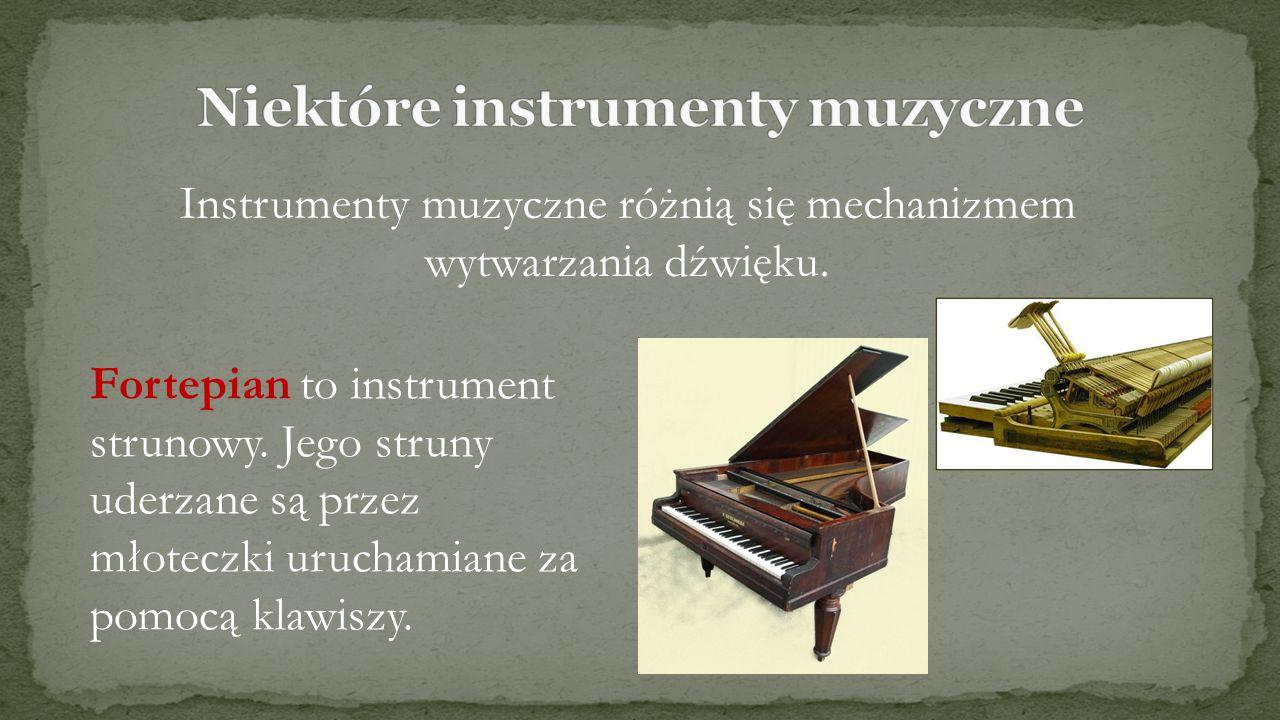 Instrumenty muzyczne różnią się mechanizmem wytwarzania dźwięku. Fortepian to instrument strunowy. Jego struny uderzane są przez młoteczki uruchamiane