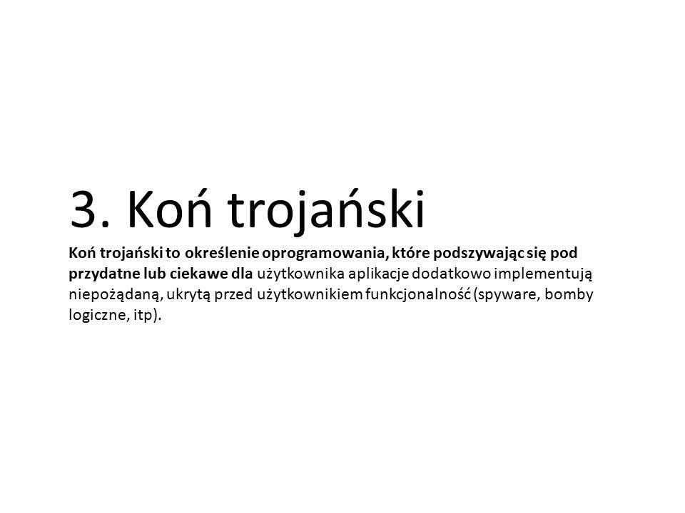 3. Koń trojański Koń trojański to określenie oprogramowania, które podszywając się pod przydatne lub ciekawe dla użytkownika aplikacje dodatkowo imple