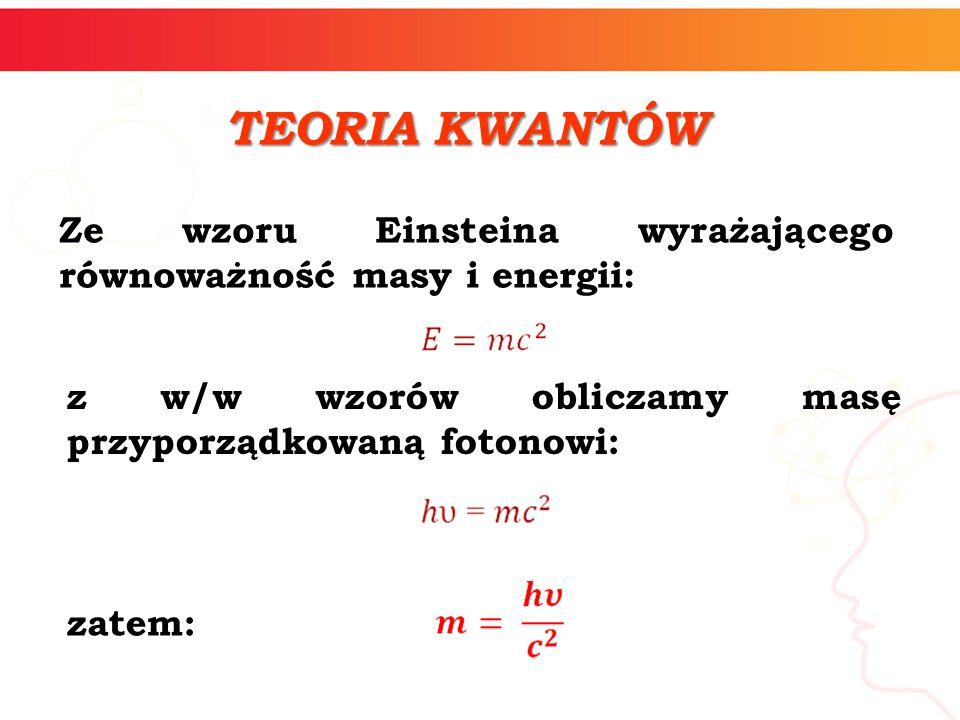 Ze wzoru Einsteina wyrażającego równoważność masy i energii: TEORIA KWANTÓW z w/w wzorów obliczamy masę przyporządkowaną fotonowi: zatem: