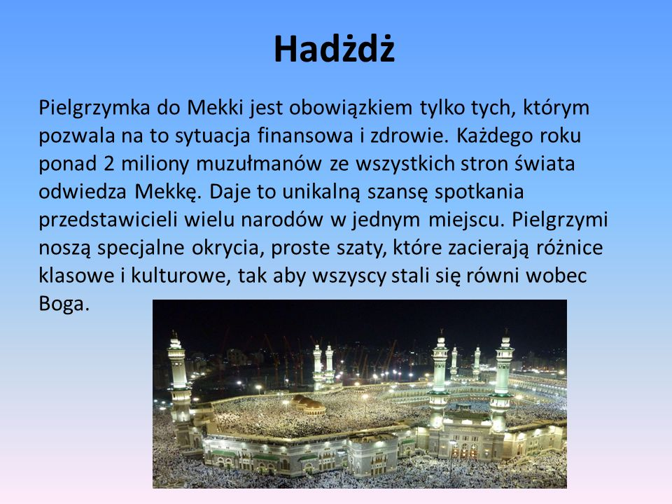 Hadżdż Pielgrzymka do Mekki jest obowiązkiem tylko tych, którym pozwala na to sytuacja finansowa i zdrowie. Każdego roku ponad 2 miliony muzułmanów ze