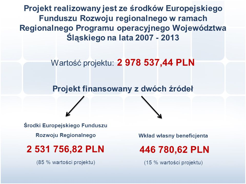 Projekt realizowany jest ze środków Europejskiego Funduszu Rozwoju regionalnego w ramach Regionalnego Programu operacyjnego Województwa Śląskiego na lata 2007 - 2013 Wartość projektu: 2 978 537,44 PLN Projekt finansowany z dwóch źródeł Środki Europejskiego Funduszu Rozwoju Regionalnego 2 531 756,82 PLN (85 % wartości projektu) Wkład własny beneficjenta 446 780,62 PLN (15 % wartości projektu)