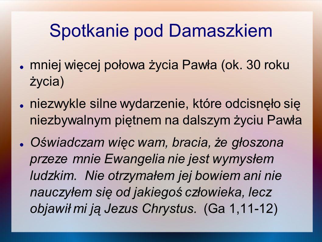 Spotkanie pod Damaszkiem mniej więcej połowa życia Pawła (ok. 30 roku życia) niezwykle silne wydarzenie, które odcisnęło się niezbywalnym piętnem na d