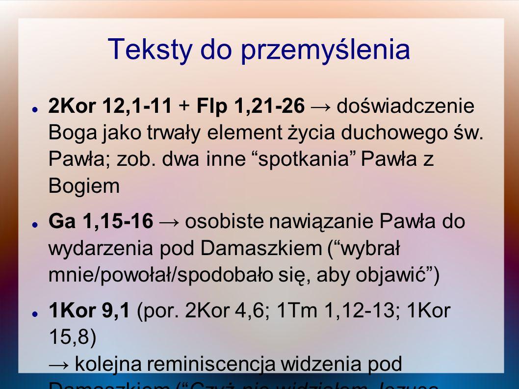 """Teksty do przemyślenia 2Kor 12,1-11 + Flp 1,21-26 → doświadczenie Boga jako trwały element życia duchowego św. Pawła; zob. dwa inne """"spotkania"""" Pawła"""