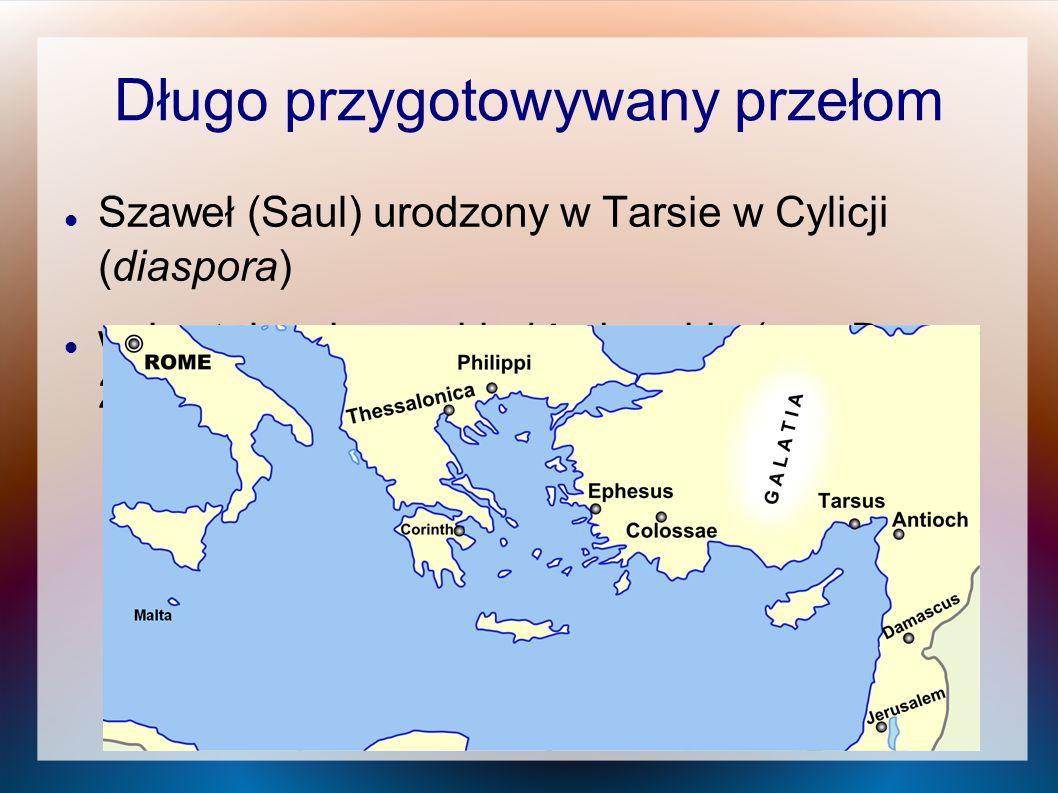 Długo przygotowywany przełom Szaweł (Saul) urodzony w Tarsie w Cylicji (diaspora) wykształcenie greckie i żydowskie (por. Dz 22,3)