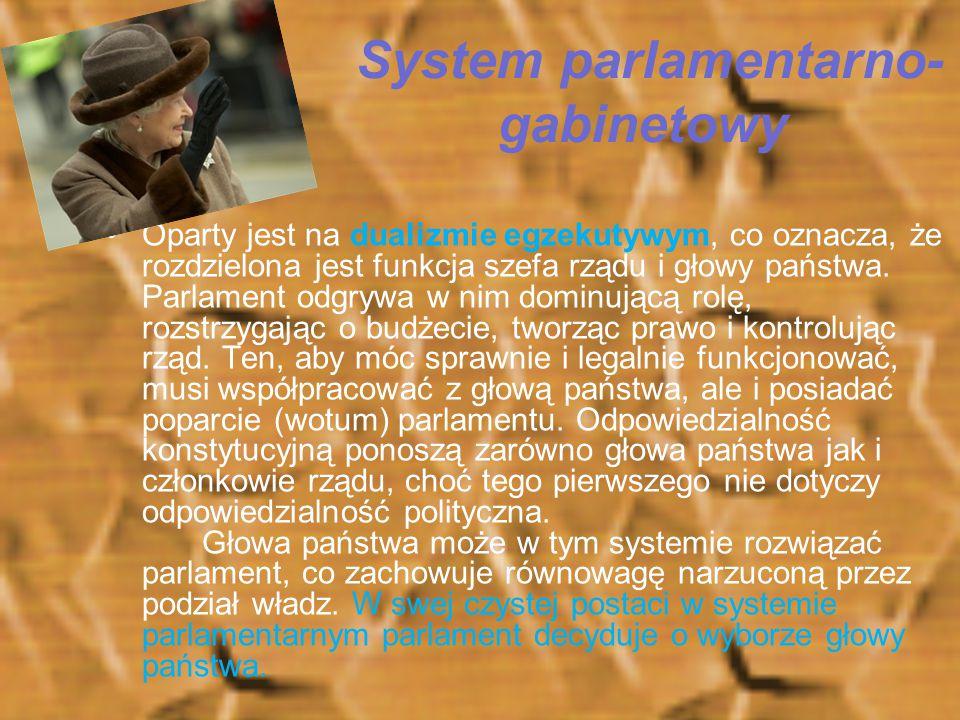 System parlamentarno- gabinetowy Oparty jest na dualizmie egzekutywym, co oznacza, że rozdzielona jest funkcja szefa rządu i głowy państwa. Parlament