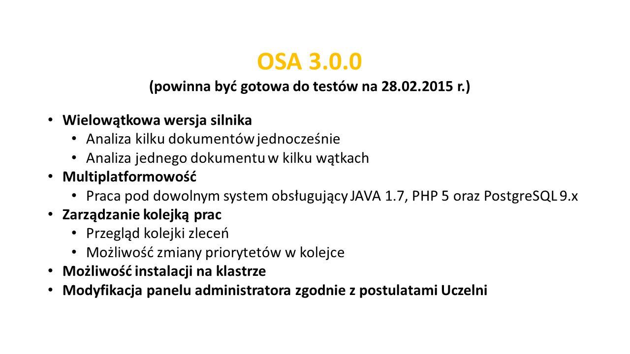 Wielowątkowa wersja silnika Analiza kilku dokumentów jednocześnie Analiza jednego dokumentu w kilku wątkach Multiplatformowość Praca pod dowolnym system obsługujący JAVA 1.7, PHP 5 oraz PostgreSQL 9.x Zarządzanie kolejką prac Przegląd kolejki zleceń Możliwość zmiany priorytetów w kolejce Możliwość instalacji na klastrze Modyfikacja panelu administratora zgodnie z postulatami Uczelni OSA 3.0.0 (powinna być gotowa do testów na 28.02.2015 r.)