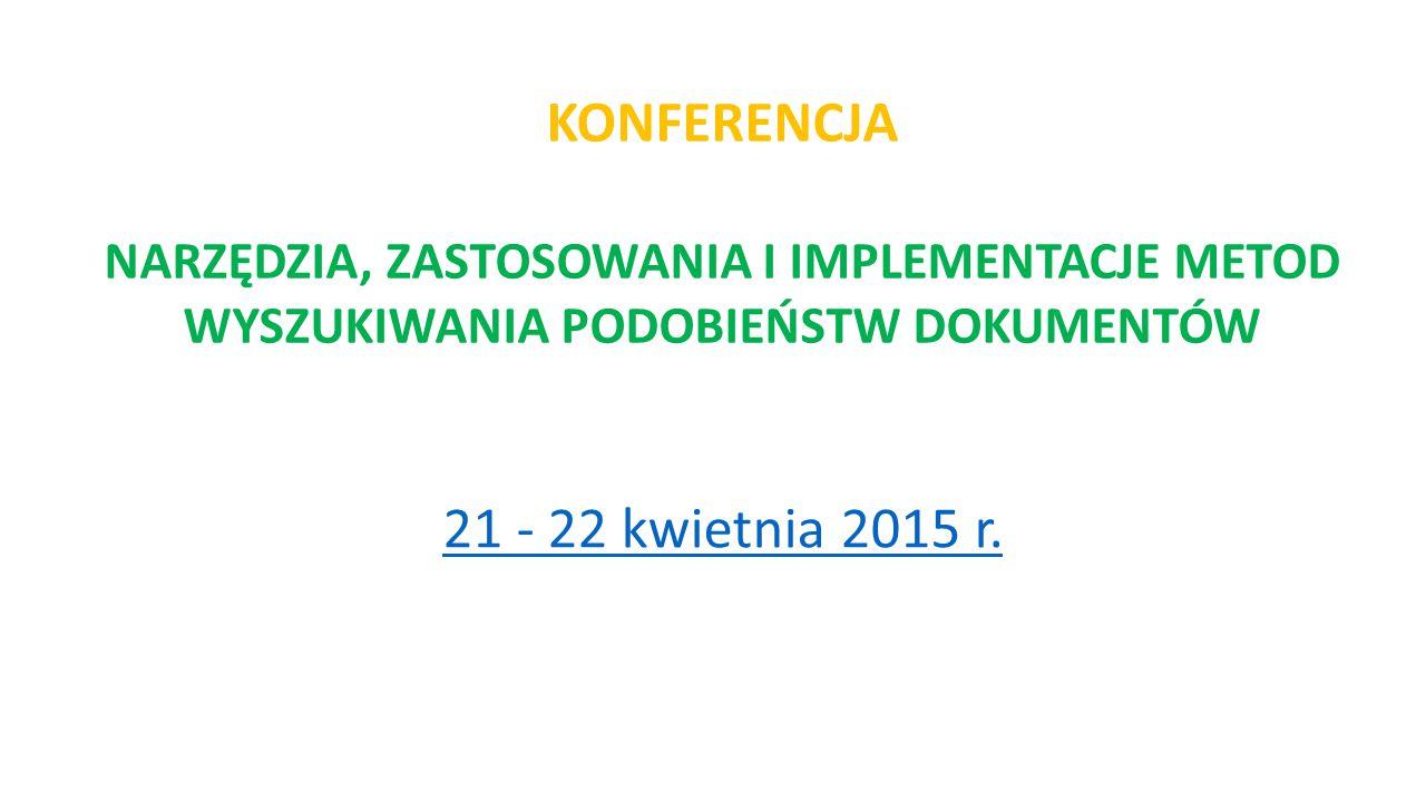 21 - 22 kwietnia 2015 r. KONFERENCJA NARZĘDZIA, ZASTOSOWANIA I IMPLEMENTACJE METOD WYSZUKIWANIA PODOBIEŃSTW DOKUMENTÓW