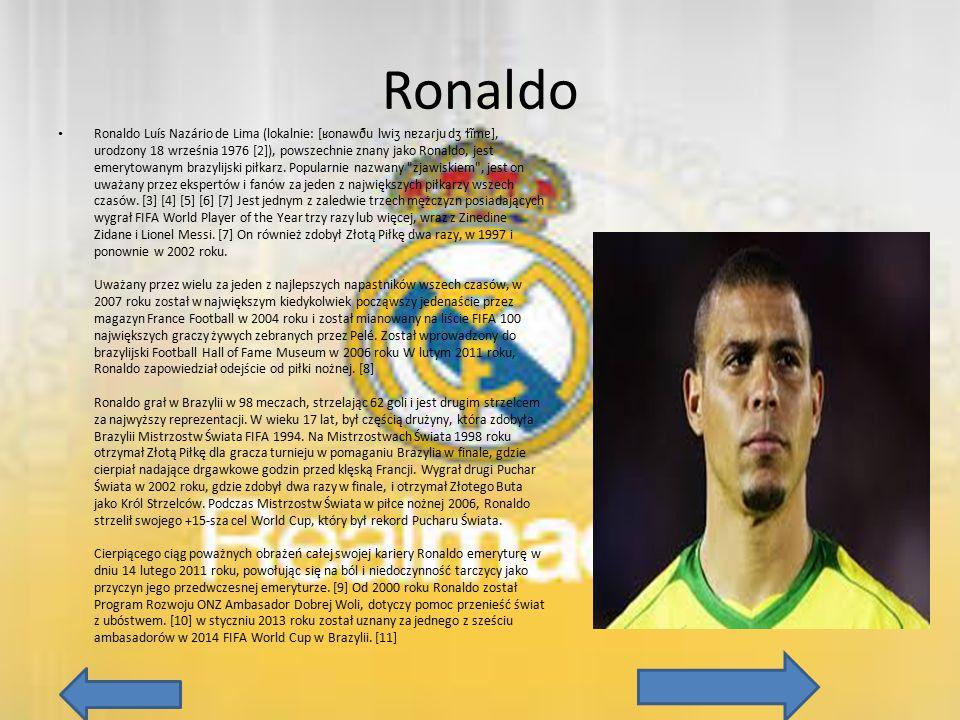 Ronaldo Ronaldo Luís Nazário de Lima (lokalnie: [ʁonawðu lwiʒ nɐzaɾju dʒ ɫĩmɐ], urodzony 18 września 1976 [2]), powszechnie znany jako Ronaldo, jest e