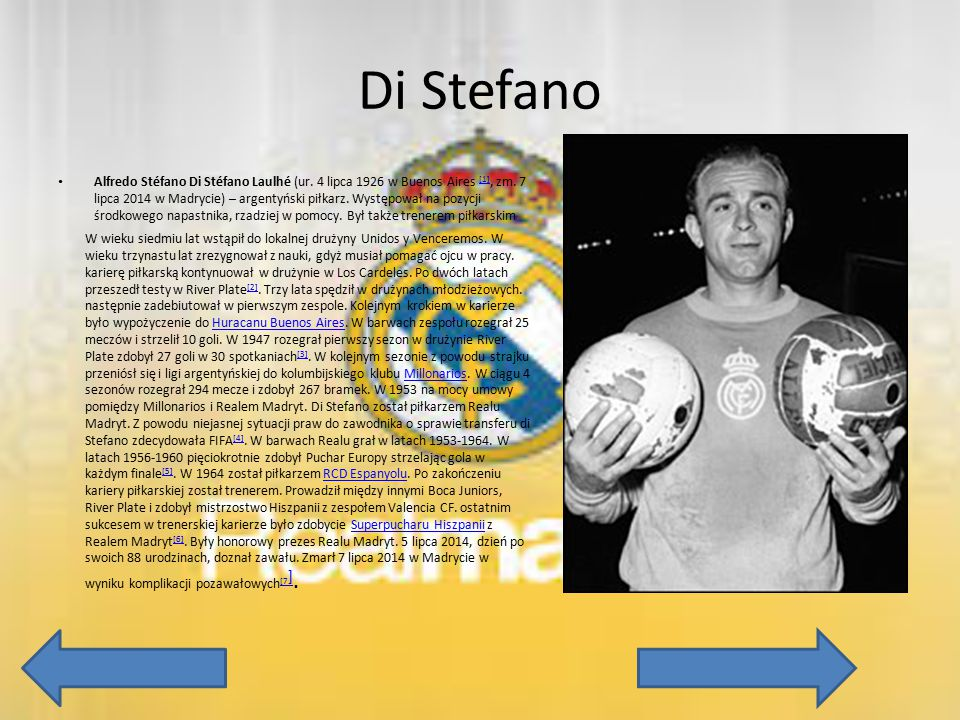 Di Stefano Alfredo Stéfano Di Stéfano Laulhé (ur. 4 lipca 1926 w Buenos Aires [1], zm. 7 lipca 2014 w Madrycie) – argentyński piłkarz. Występował na p