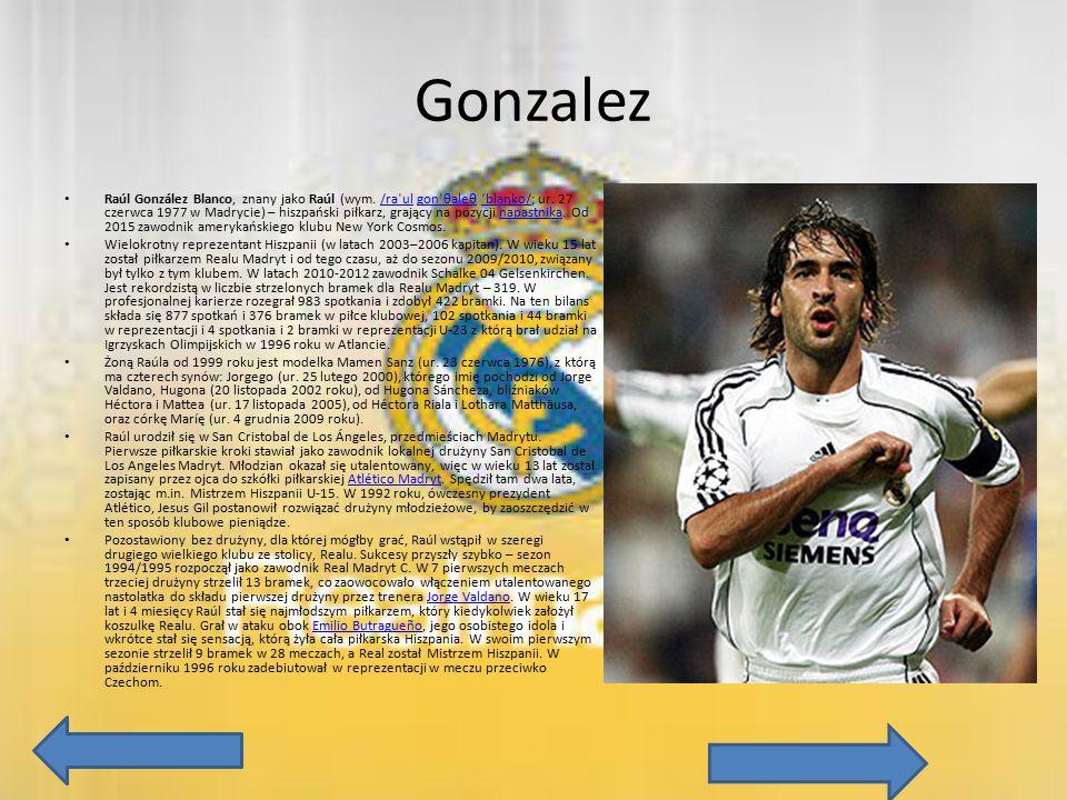 Gonzalez Raúl González Blanco, znany jako Raúl (wym. /raˈul gonˈθaleθ ˈblaŋko/; ur. 27 czerwca 1977 w Madrycie) – hiszpański piłkarz, grający na pozyc