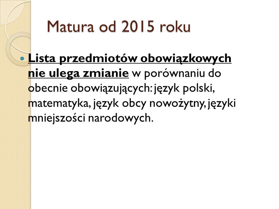 Matura od 2015 roku Lista przedmiotów obowiązkowych nie ulega zmianie w porównaniu do obecnie obowiązujących: język polski, matematyka, język obcy nowożytny, języki mniejszości narodowych.