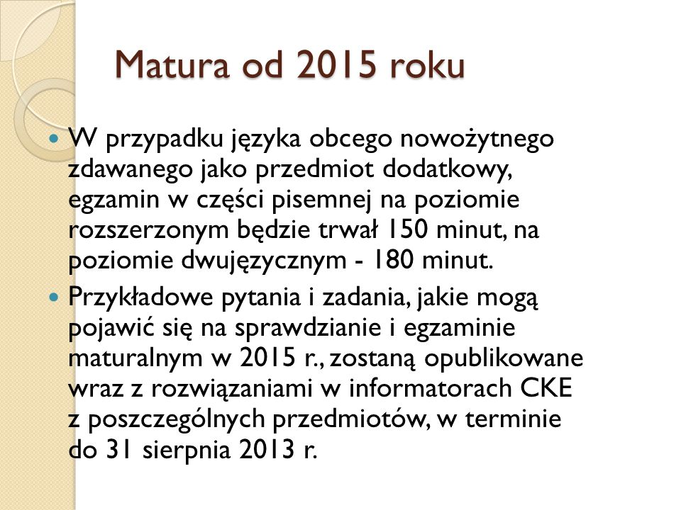 Matura od 2015 roku W przypadku języka obcego nowożytnego zdawanego jako przedmiot dodatkowy, egzamin w części pisemnej na poziomie rozszerzonym będzie trwał 150 minut, na poziomie dwujęzycznym - 180 minut.