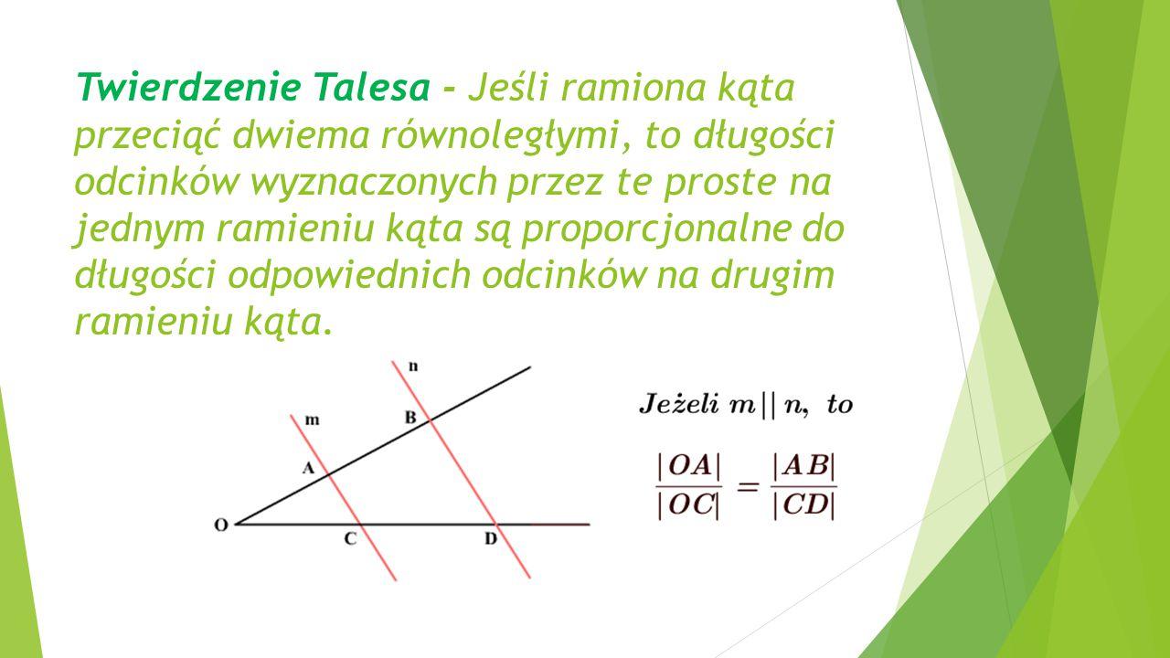 Twierdzenie Talesa - Jeśli ramiona kąta przeciąć dwiema równoległymi, to długości odcinków wyznaczonych przez te proste na jednym ramieniu kąta są proporcjonalne do długości odpowiednich odcinków na drugim ramieniu kąta.