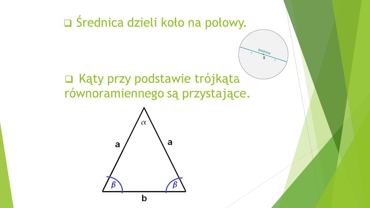  Średnica dzieli koło na połowy.  Kąty przy podstawie trójkąta równoramiennego są przystające.
