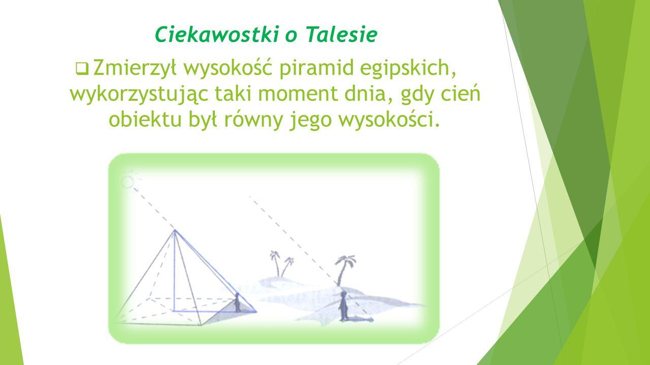 Ciekawostki o Talesie  Zmierzył wysokość piramid egipskich, wykorzystując taki moment dnia, gdy cień obiektu był równy jego wysokości.