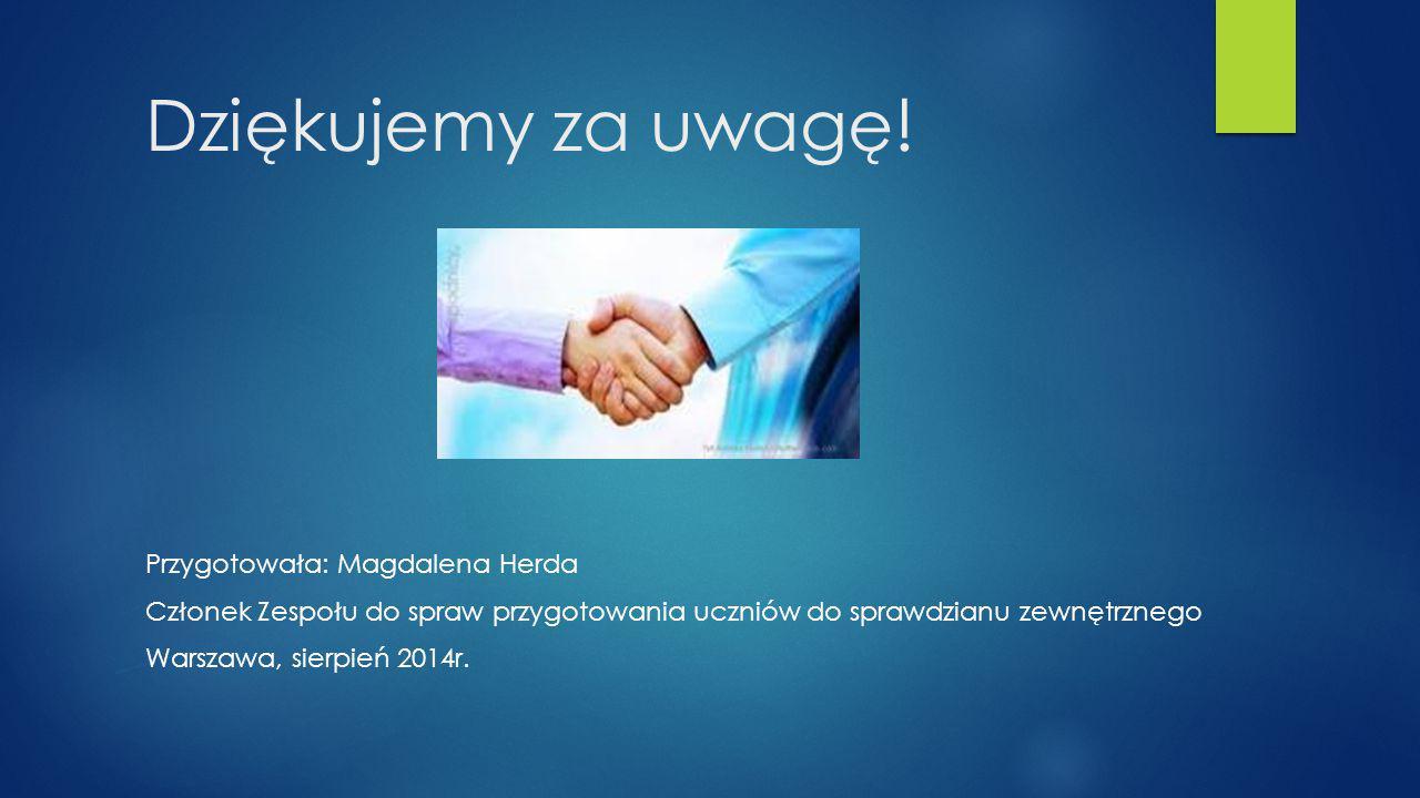 Dziękujemy za uwagę! Przygotowała: Magdalena Herda Członek Zespołu do spraw przygotowania uczniów do sprawdzianu zewnętrznego Warszawa, sierpień 2014r