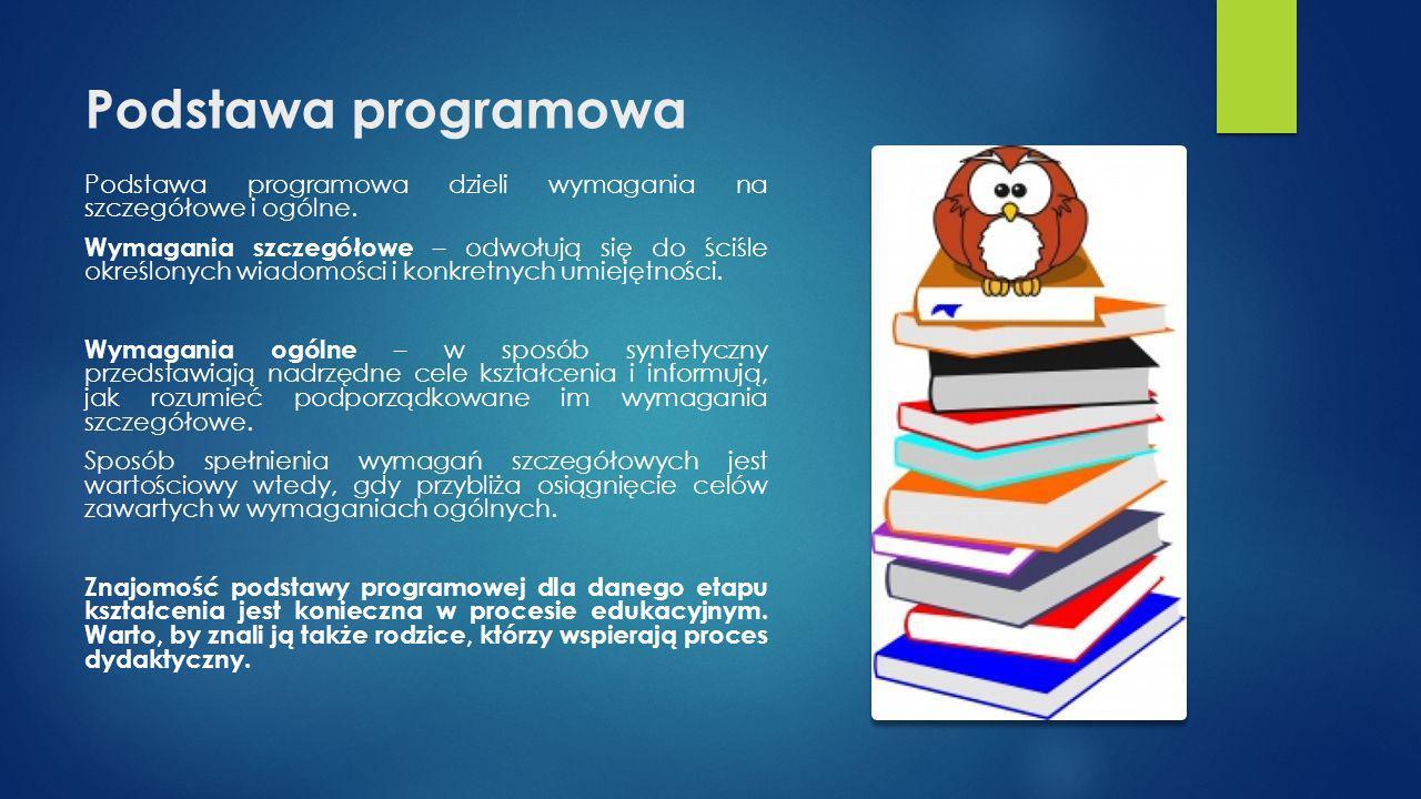 Podstawa programowa Podstawa programowa dzieli wymagania na szczegółowe i ogólne. Wymagania szczegółowe – odwołują się do ściśle określonych wiadomośc