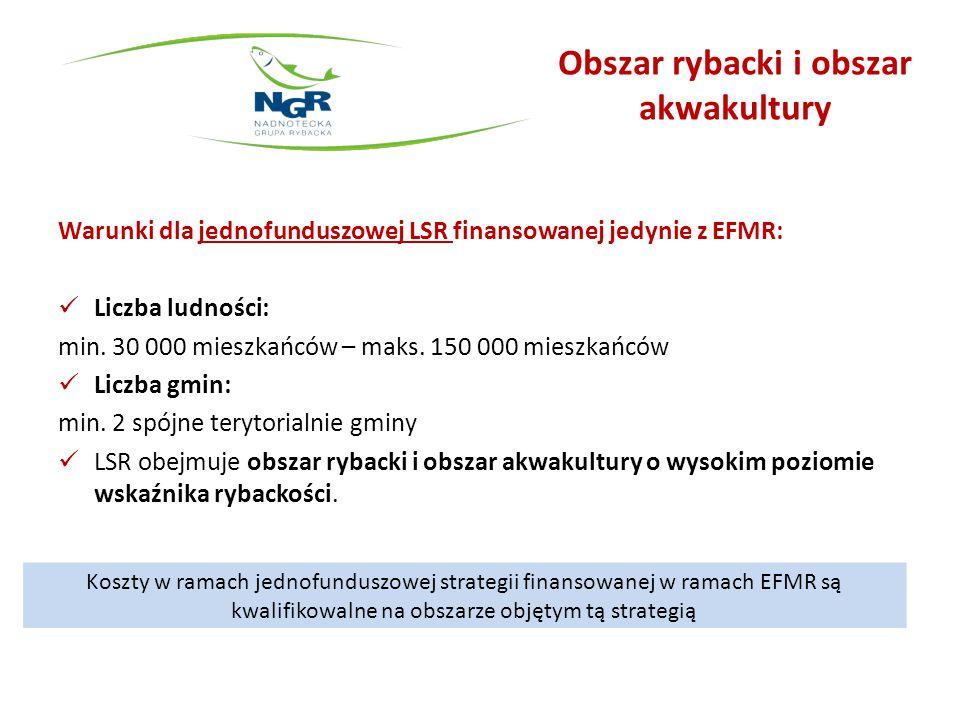 Obszar rybacki i obszar akwakultury Warunki dla jednofunduszowej LSR finansowanej jedynie z EFMR: Liczba ludności: min. 30 000 mieszkańców – maks. 150