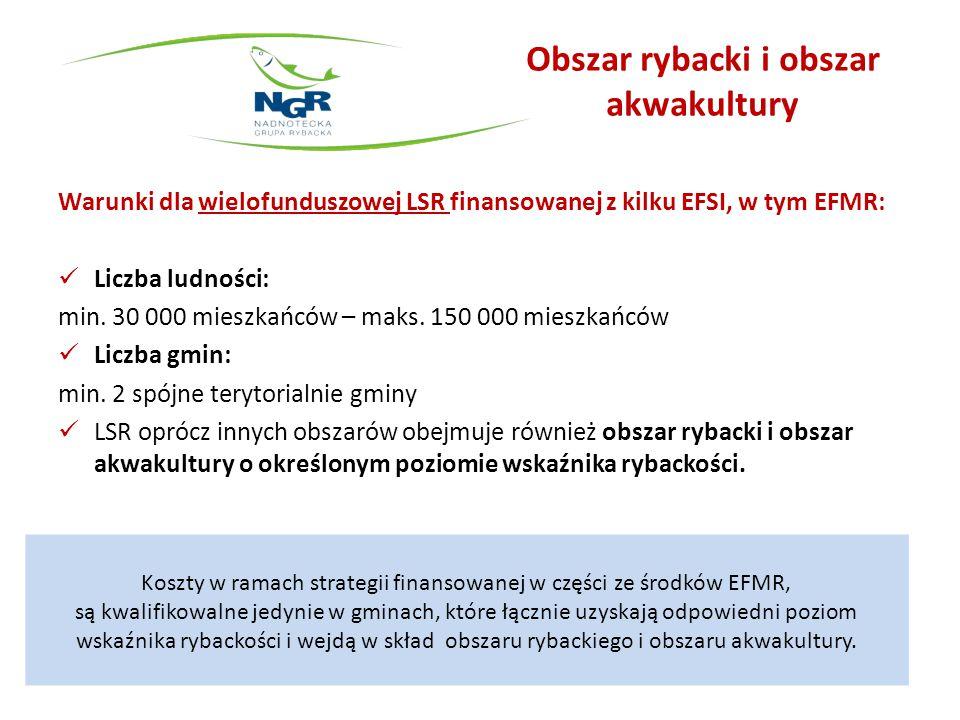Obszar rybacki i obszar akwakultury Warunki dla wielofunduszowej LSR finansowanej z kilku EFSI, w tym EFMR: Liczba ludności: min. 30 000 mieszkańców –