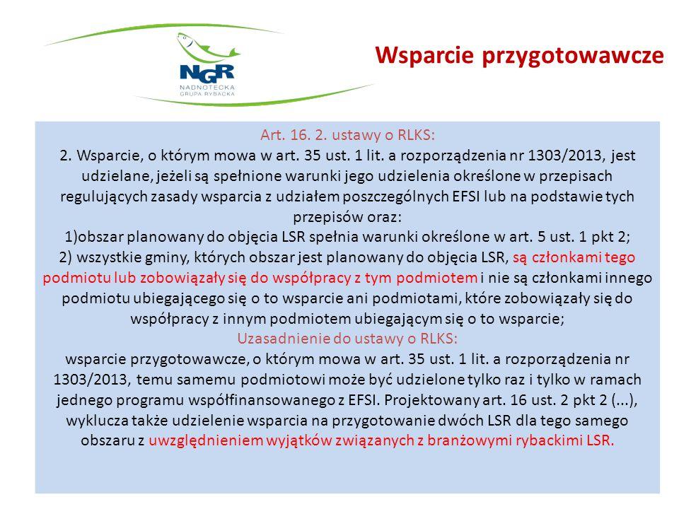 Wsparcie przygotowawcze Art. 16. 2. ustawy o RLKS: 2. Wsparcie, o którym mowa w art. 35 ust. 1 lit. a rozporządzenia nr 1303/2013, jest udzielane, jeż