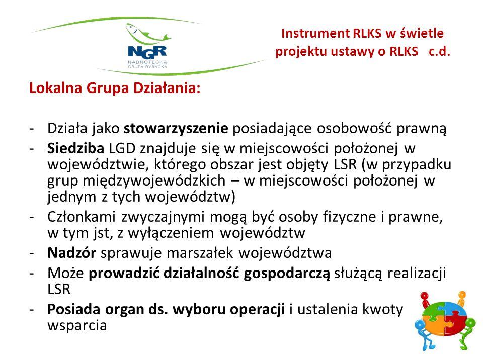 Instrument RLKS w świetle projektu ustawy o RLKS c.d. Lokalna Grupa Działania: -Działa jako stowarzyszenie posiadające osobowość prawną -Siedziba LGD