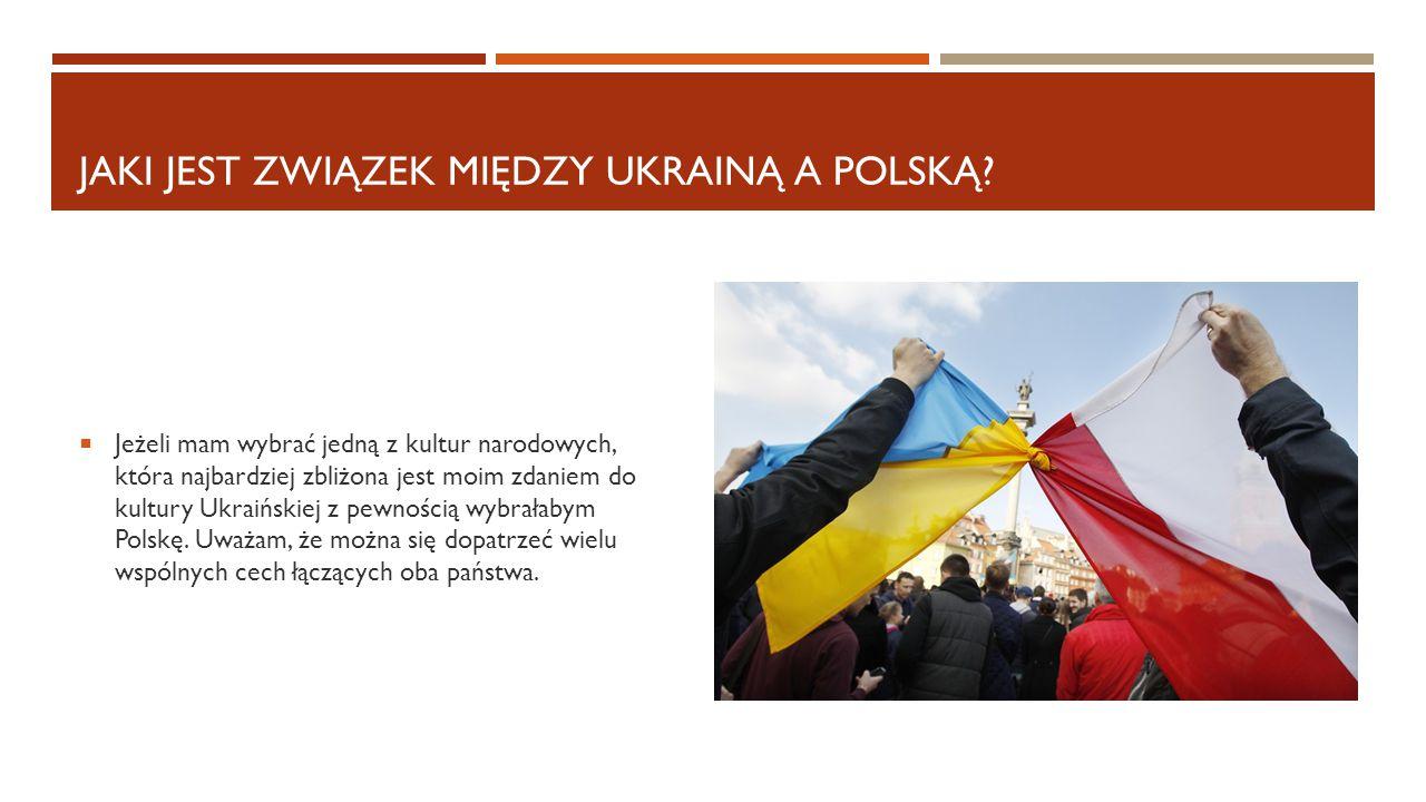 JAKI JEST ZWIĄZEK MIĘDZY UKRAINĄ A POLSKĄ?  Jeżeli mam wybrać jedną z kultur narodowych, która najbardziej zbliżona jest moim zdaniem do kultury Ukra