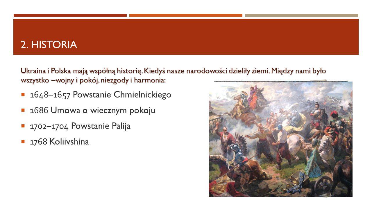 2. HISTORIA Ukraina i Polska mają współną historię. Kiedyś nasze narodowości dzieliły ziemi. Między nami było wszystko –wojny i pokój, niezgody i harm