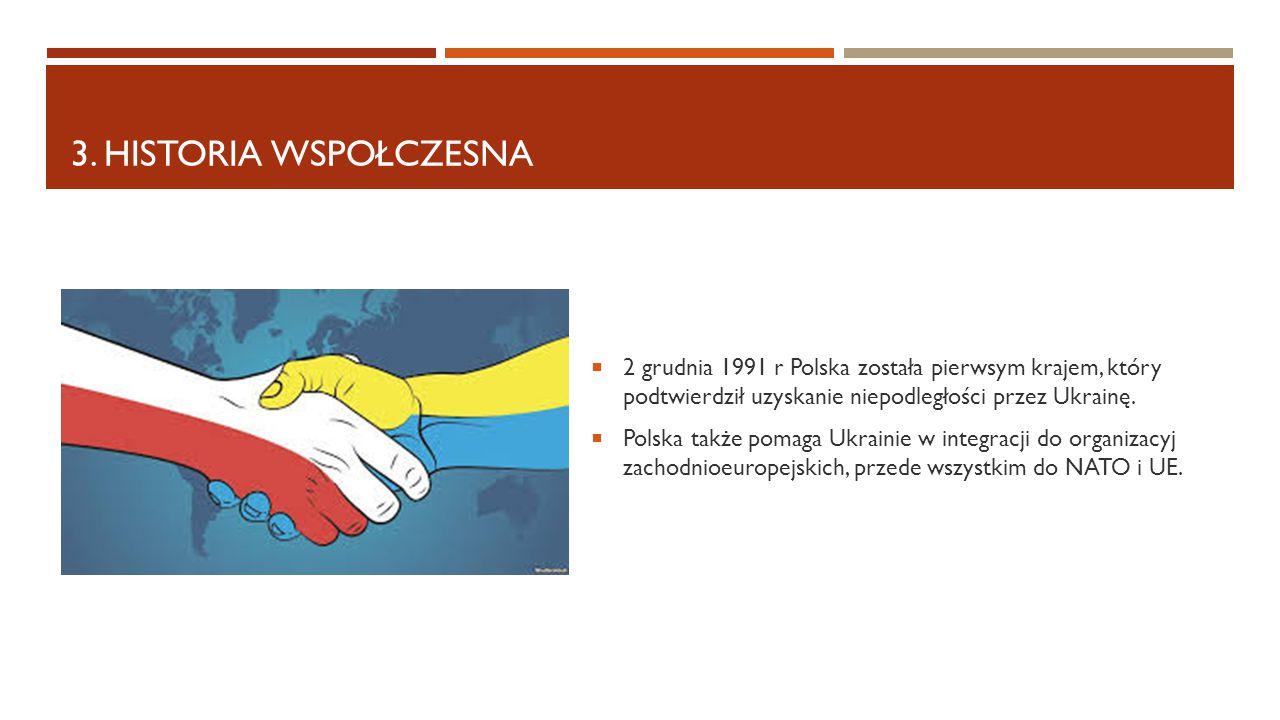 3. HISTORIA WSPOŁCZESNA  2 grudnia 1991 r Polska została pierwsym krajem, który podtwierdził uzyskanie niepodległości przez Ukrainę.  Polska także p