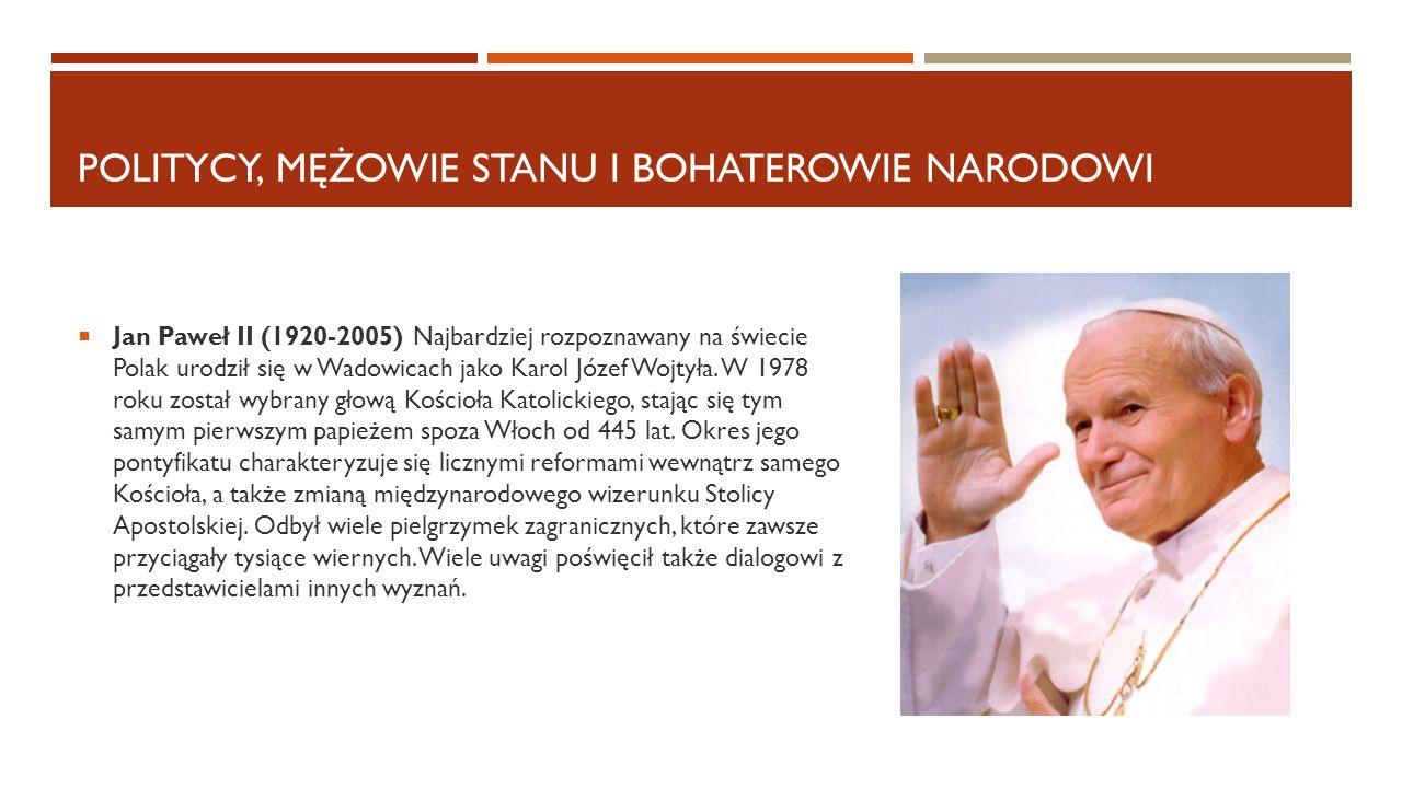 POLITYCY, MĘŻOWIE STANU I BOHATEROWIE NARODOWI  Jan Paweł II (1920-2005) Najbardziej rozpoznawany na świecie Polak urodził się w Wadowicach jako Karo