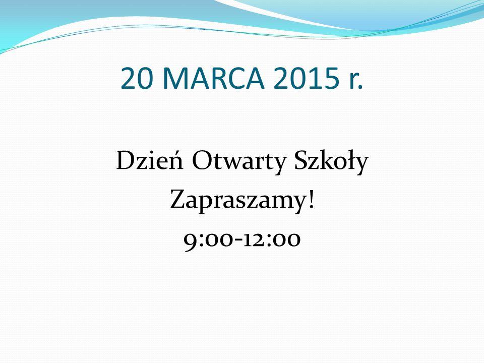 20 MARCA 2015 r. Dzień Otwarty Szkoły Zapraszamy! 9:00-12:00