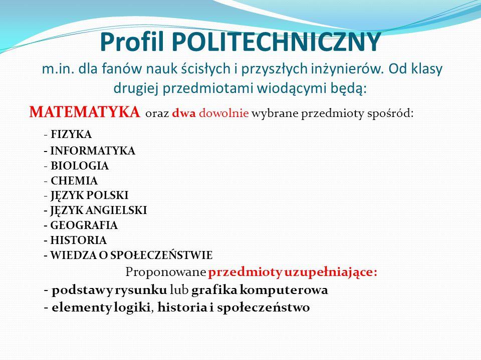 Profil POLITECHNICZNY m.in. dla fanów nauk ścisłych i przyszłych inżynierów. Od klasy drugiej przedmiotami wiodącymi będą: MATEMATYKA oraz dwa dowolni