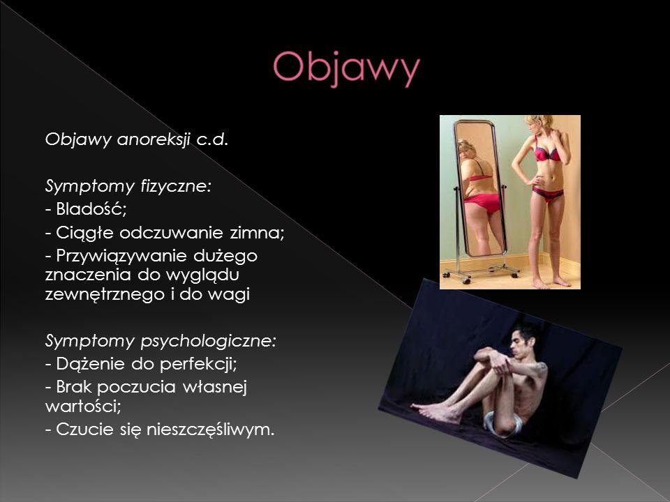 Objawy anoreksji c.d. Symptomy fizyczne: - Bladość; - Ciągłe odczuwanie zimna; - Przywiązywanie dużego znaczenia do wyglądu zewnętrznego i do wagi Sym