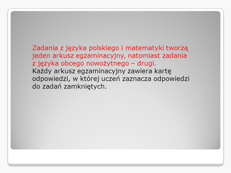 Zadania z języka polskiego i matematyki tworzą jeden arkusz egzaminacyjny, natomiast  zadania z języka obcego nowożytnego – drugi.