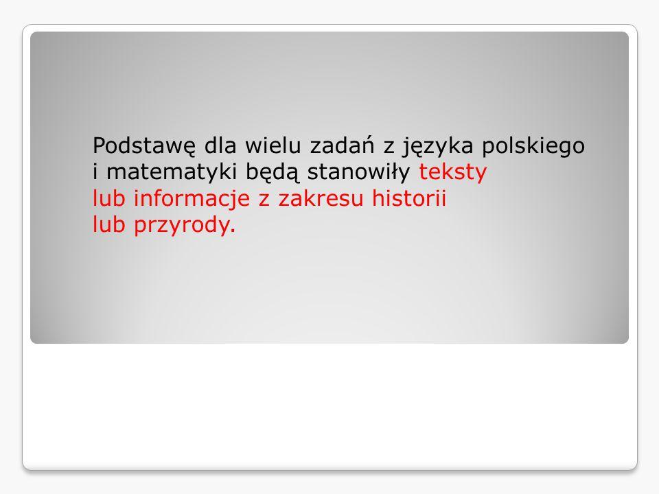 Podstawę dla wielu zadań z języka polskiego i matematyki będą  stanowiły teksty lub informacje z zakresu historii lub przyrody.