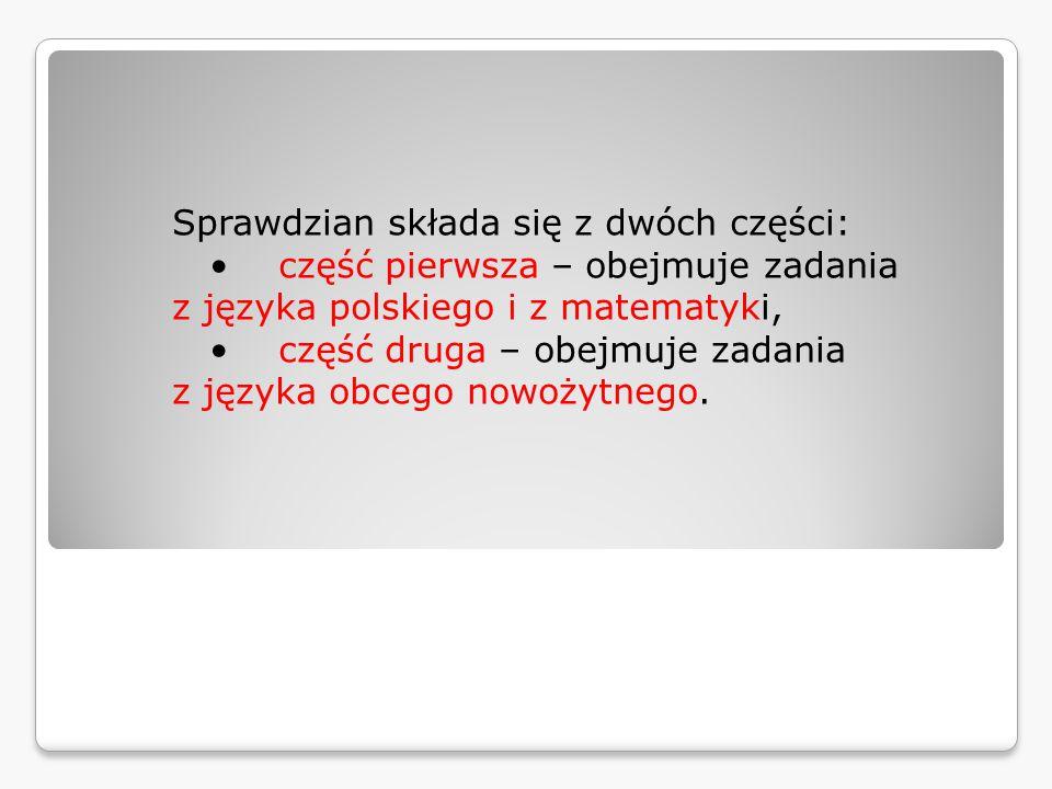 Sprawdzian składa się z dwóch części:  część pierwsza – obejmuje zadania z języka polskiego i z matematyki,  część druga – obejmuje zadania z języka obcego nowożytnego.