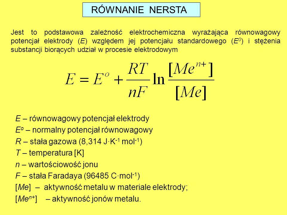 E – równowagowy potencjał elektrody E o – normalny potencjał równowagowy R – stała gazowa (8,314 J·K -1 mol -1 ) T – temperatura [K] n – wartościowość