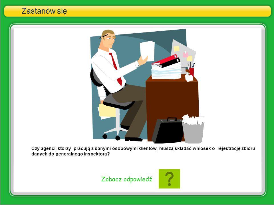Zastanów się Czy agenci, którzy pracują z danymi osobowymi klientów, muszą składać wniosek o rejestrację zbioru danych do generalnego inspektora? Zoba
