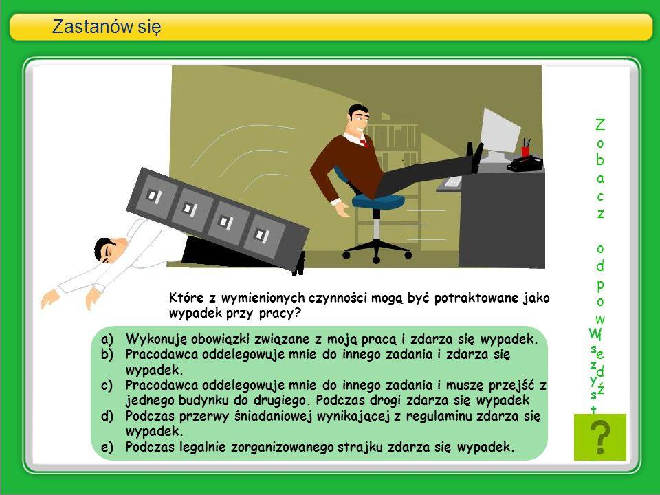 a)Wykonuję obowiązki związane z moją pracą i zdarza się wypadek. b)Pracodawca oddelegowuje mnie do innego zadania i zdarza się wypadek. c)Pracodawca o