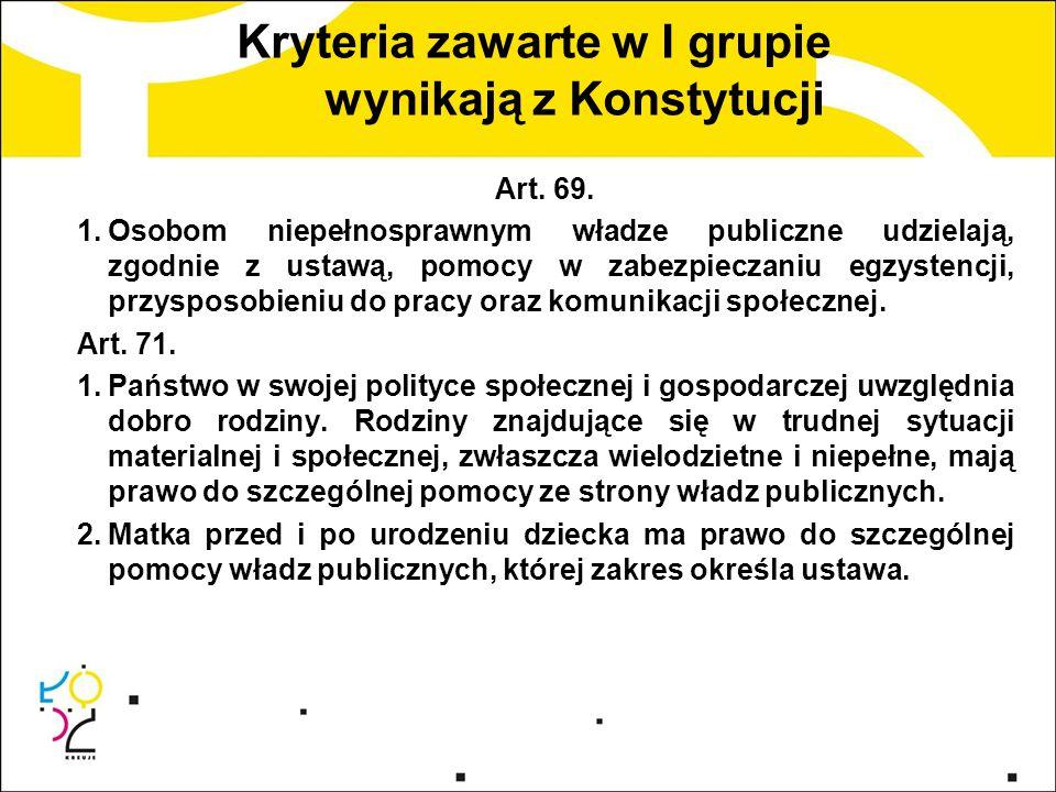 Kryteria zawarte w I grupie wynikają z Konstytucji Art. 69. 1.Osobom niepełnosprawnym władze publiczne udzielają, zgodnie z ustawą, pomocy w zabezpiec