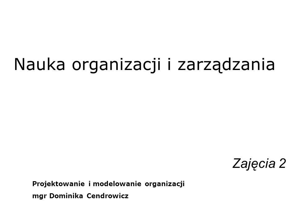 Nauka organizacji i zarządzania Zajęcia 2 Projektowanie i modelowanie organizacji mgr Dominika Cendrowicz