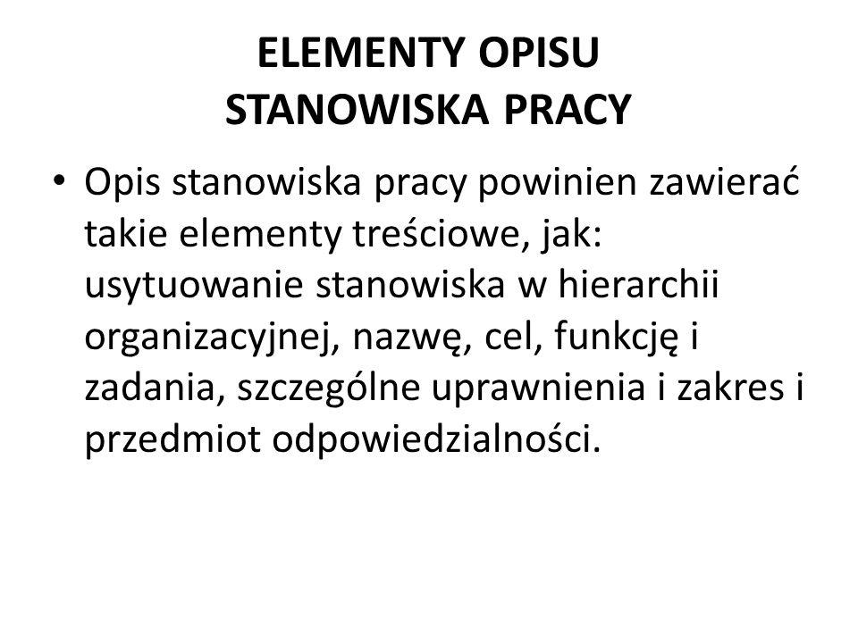 ELEMENTY OPISU STANOWISKA PRACY Opis stanowiska pracy powinien zawierać takie elementy treściowe, jak: usytuowanie stanowiska w hierarchii organizacyjnej, nazwę, cel, funkcję i zadania, szczególne uprawnienia i zakres i przedmiot odpowiedzialności.