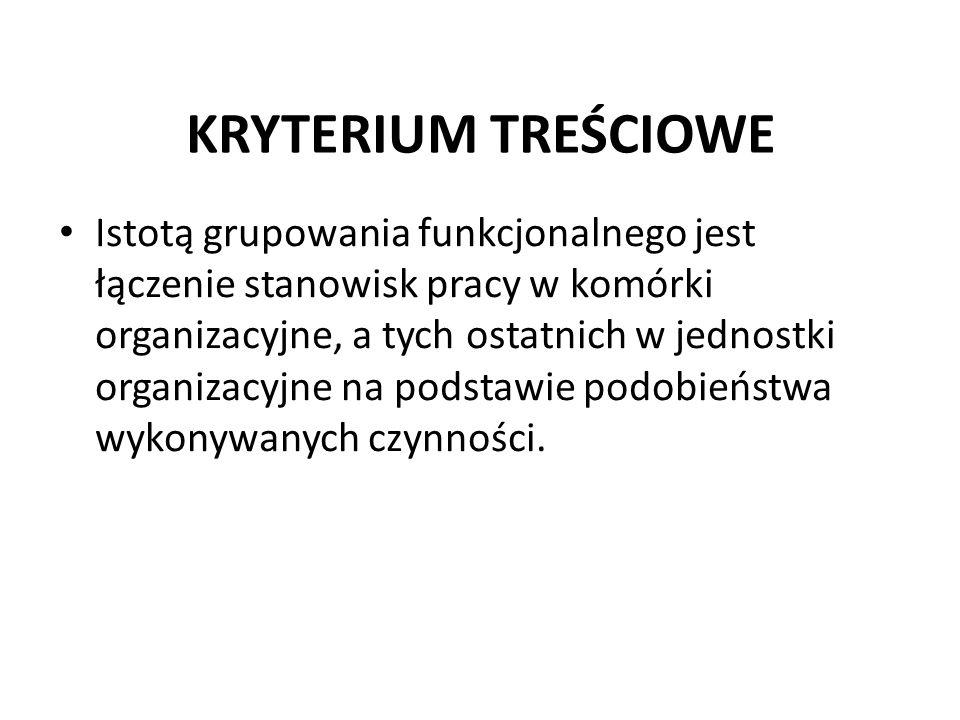 KRYTERIUM TREŚCIOWE Istotą grupowania funkcjonalnego jest łączenie stanowisk pracy w komórki organizacyjne, a tych ostatnich w jednostki organizacyjne na podstawie podobieństwa wykonywanych czynności.