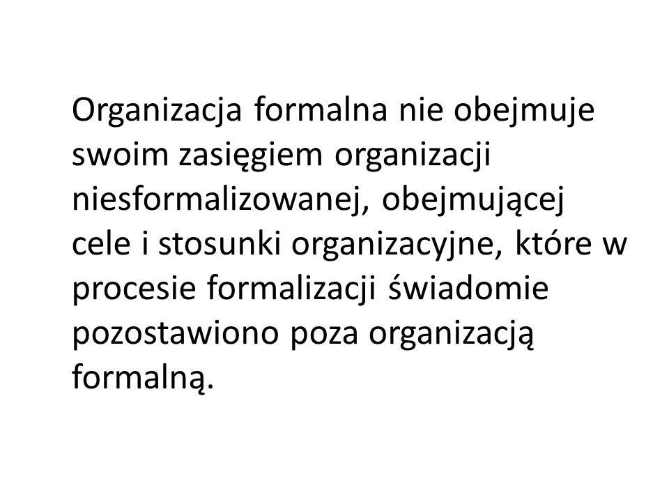Organizacja formalna nie obejmuje swoim zasięgiem organizacji niesformalizowanej, obejmującej cele i stosunki organizacyjne, które w procesie formalizacji świadomie pozostawiono poza organizacją formalną.