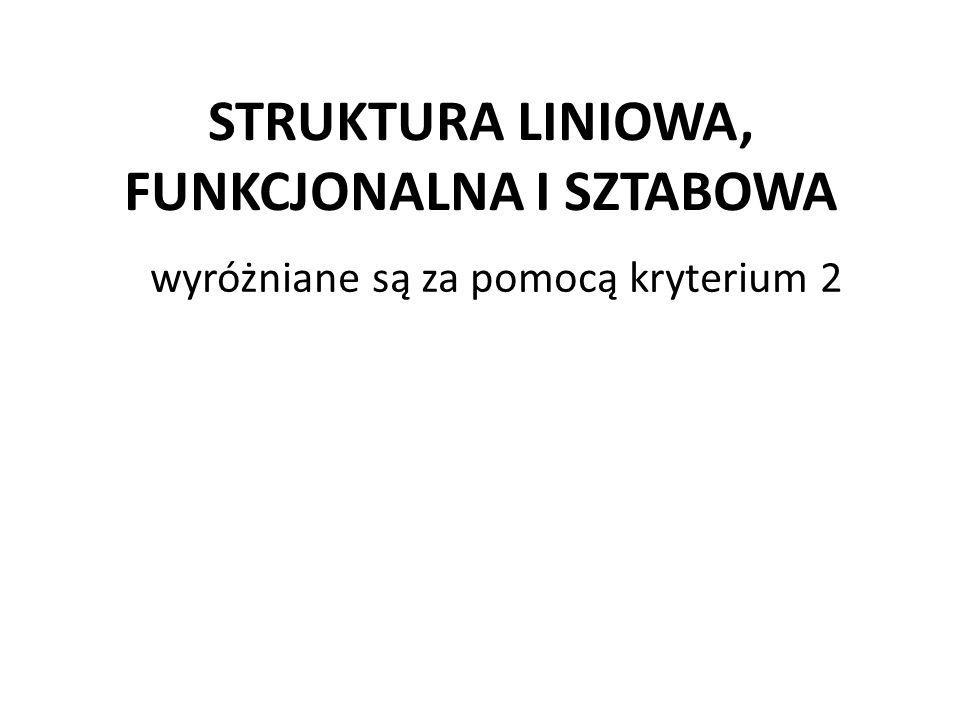 STRUKTURA LINIOWA, FUNKCJONALNA I SZTABOWA wyróżniane są za pomocą kryterium 2
